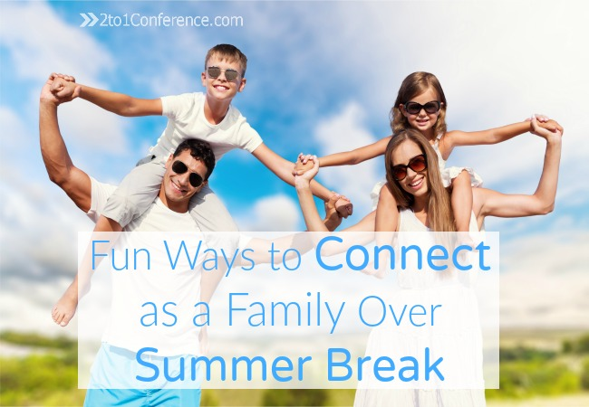 Fun Ways to Connect as a Family Over Summer Break 2to1conference.com Be inspired by these ideas and have a great time reconnecting with your family over the summer!