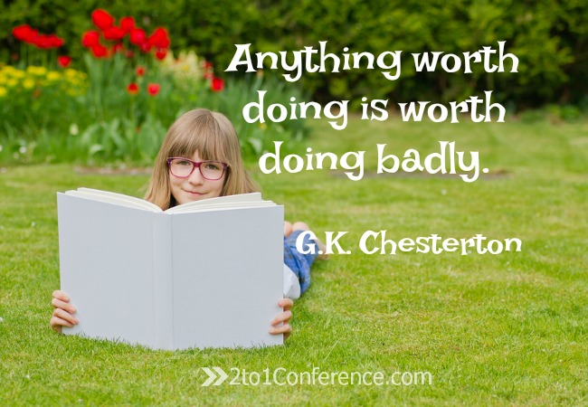 Anything worth doing is worth doing badly G.K. Chesterton 2to1Conference Don't let perfection paralysis keep you from trying new things in your homeschool. Homeschool planning isn't for sissies but it is fun You can win!