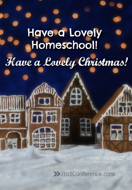 Have a lovely homeschool; have a lovely Christmas 2to1Conference